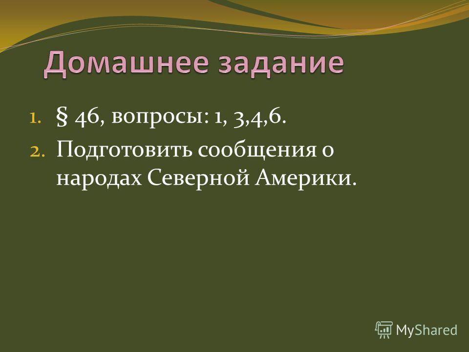 1. § 46, вопросы: 1, 3,4,6. 2. Подготовить сообщения о народах Северной Америки.