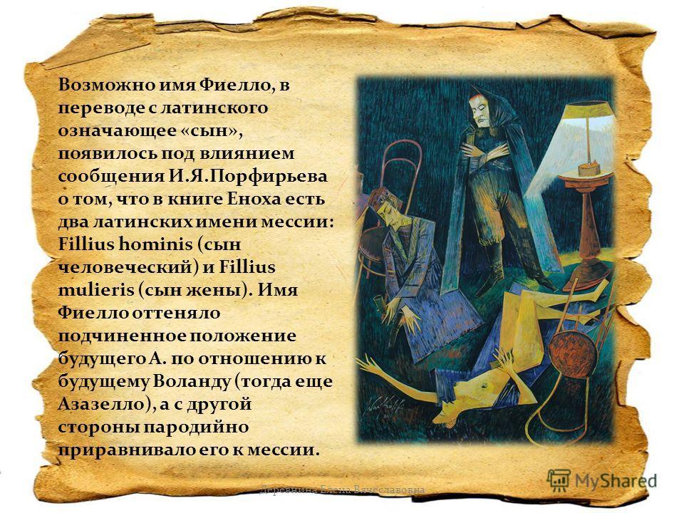 Возможно имя Фиелло, в переводе с латинского означающее «сын», появилось под влиянием сообщения И.Я.Порфирьева о том, что в книге Еноха есть два латинских имени мессии: Fillius hominis (сын человеческий) и Fillius mulieris (сын жены). Имя Фиелло отте