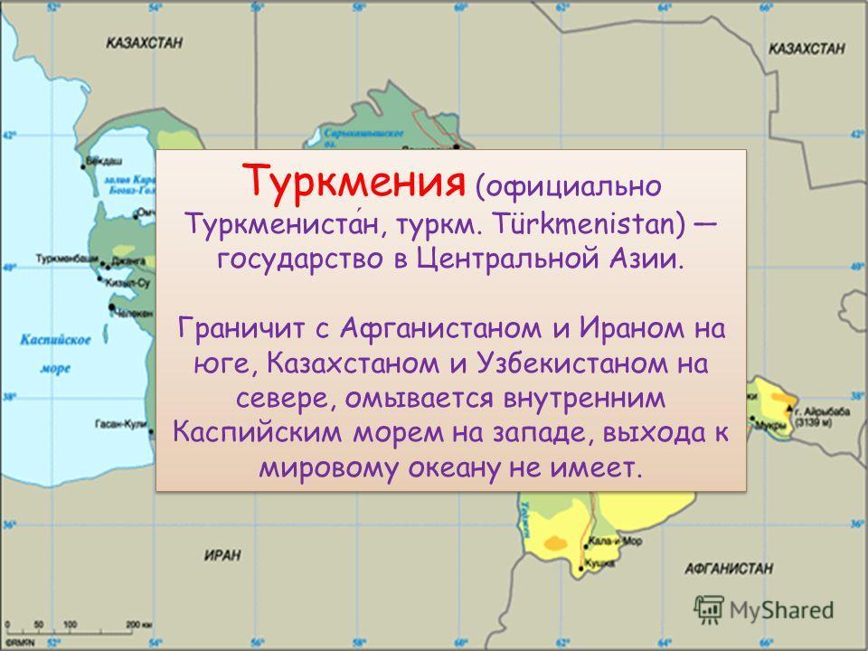 Туркмения (официально Туркменистан, туркм. Türkmenistan) государство в Центральной Азии. Граничит с Афганистаном и Ираном на юге, Казахстаном и Узбекистаном на севере, омывается внутренним Каспийским морем на западе, выхода к мировому океану не имеет