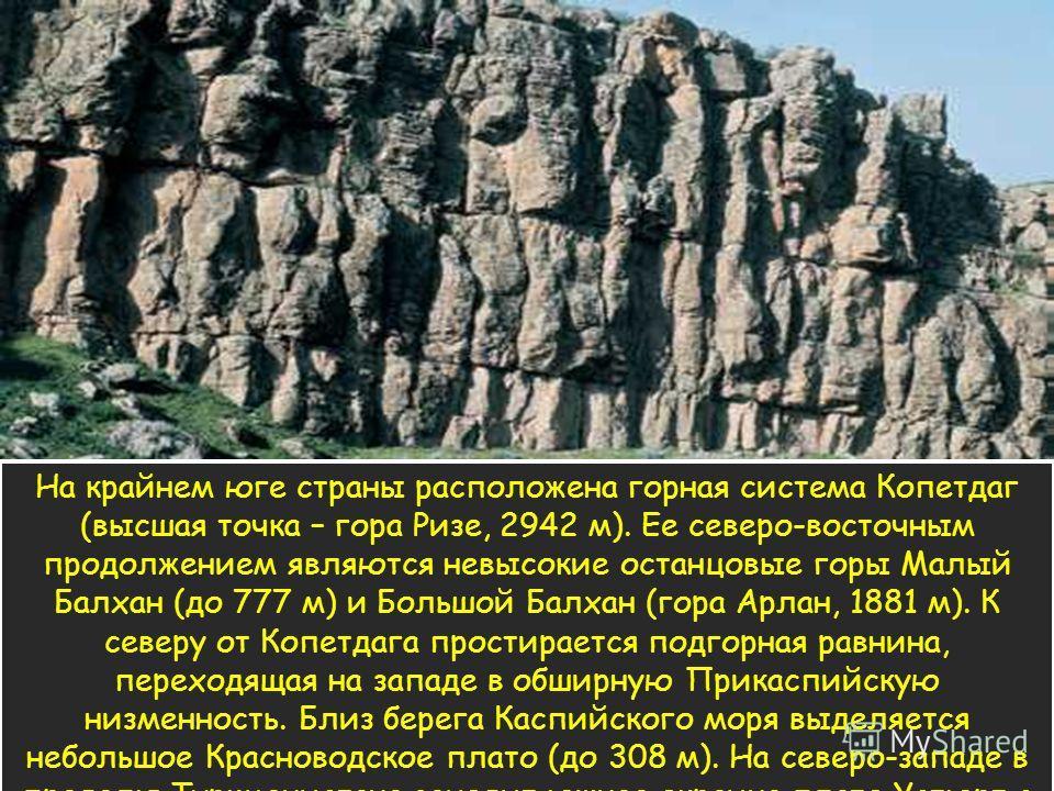 На крайнем юге страны расположена горная система Копетдаг (высшая точка – гора Ризе, 2942 м). Ее северо-восточным продолжением являются невысокие останцовые горы Малый Балхан (до 777 м) и Большой Балхан (гора Арлан, 1881 м). К северу от Копетдага про