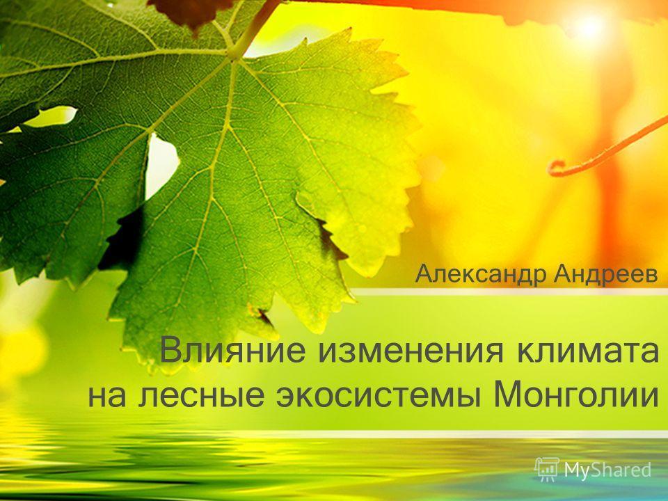 Влияние изменения климата на лесные экосистемы Монголии Александр Андреев