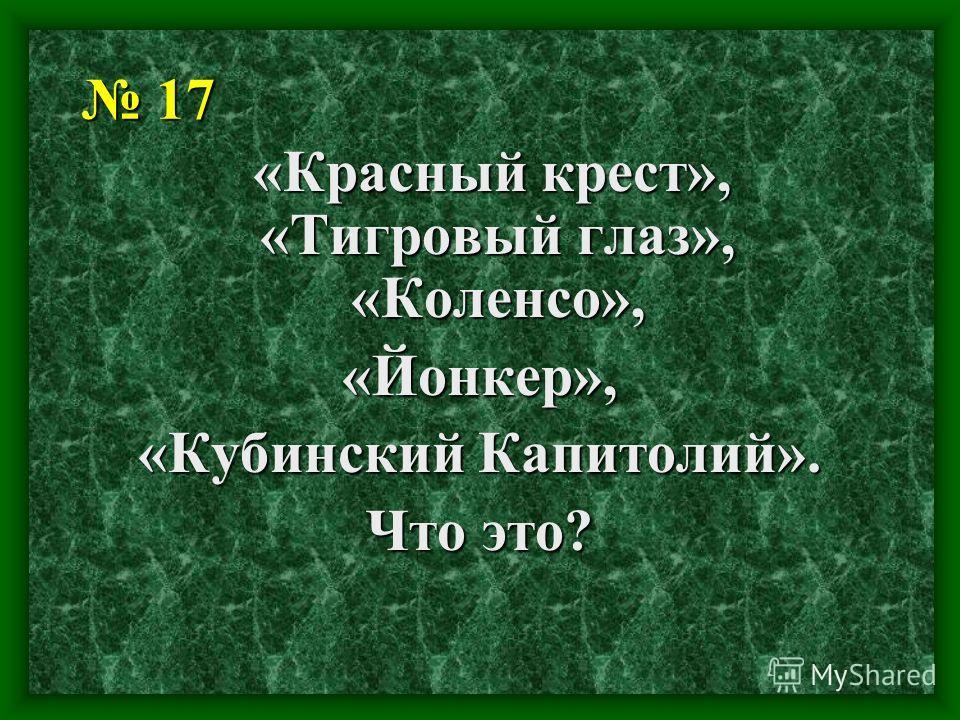 17 17 «Красный крест», «Тигровый глаз», «Коленсо», «Красный крест», «Тигровый глаз», «Коленсо», «Йонкер», «Кубинский Капитолий». Что это?