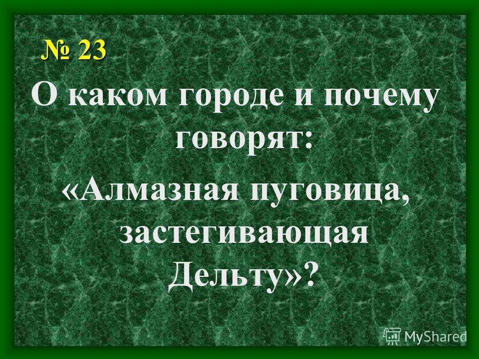 23 23 О каком городе и почему говорят: «Алмазная пуговица, застегивающая Дельту»?