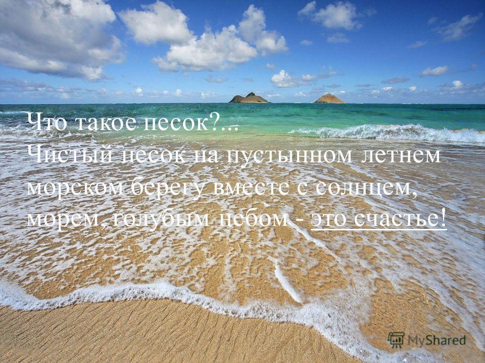 Что такое песок?... Чистый песок на пустынном летнем морском берегу вместе с солнцем, морем, голубым небом - это счастье!