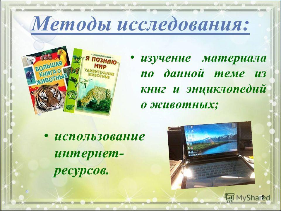 Методы исследования: изучение материала по данной теме из книг и энциклопедий о животных; использование интернет- ресурсов. 5