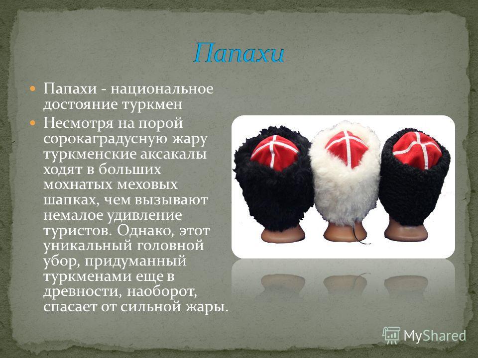 Папахи - национальное достояние туркмен Несмотря на порой сорокаградусную жару туркменские аксакалы ходят в больших мохнатых меховых шапках, чем вызывают немалое удивление туристов. Однако, этот уникальный головной убор, придуманный туркменами еще в
