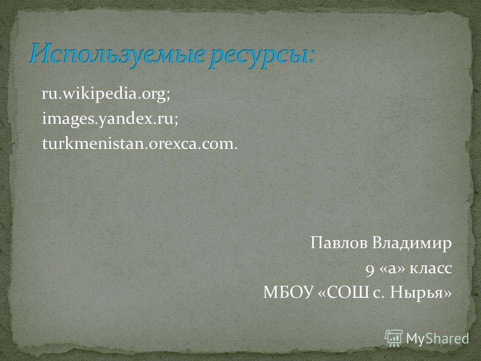 ru.wikipedia.org; images.yandex.ru; turkmenistan.orexca.com. Павлов Владимир 9 «а» класс МБОУ «СОШ с. Нырья»