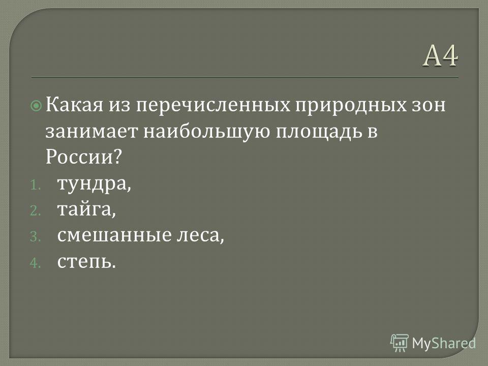 Какая из перечисленных природных зон занимает наибольшую площадь в России ? 1. тундра, 2. тайга, 3. смешанные леса, 4. степь.