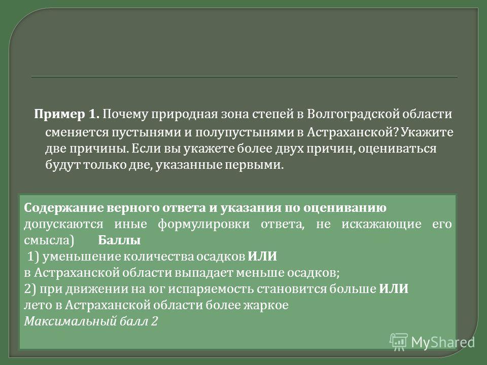 Пример 1. Почему природная зона степей в Волгоградской области сменяется пустынями и полупустынями в Астраханской ? Укажите две причины. Если вы укажете более двух причин, оцениваться будут только две, указанные первыми. Содержание верного ответа и у