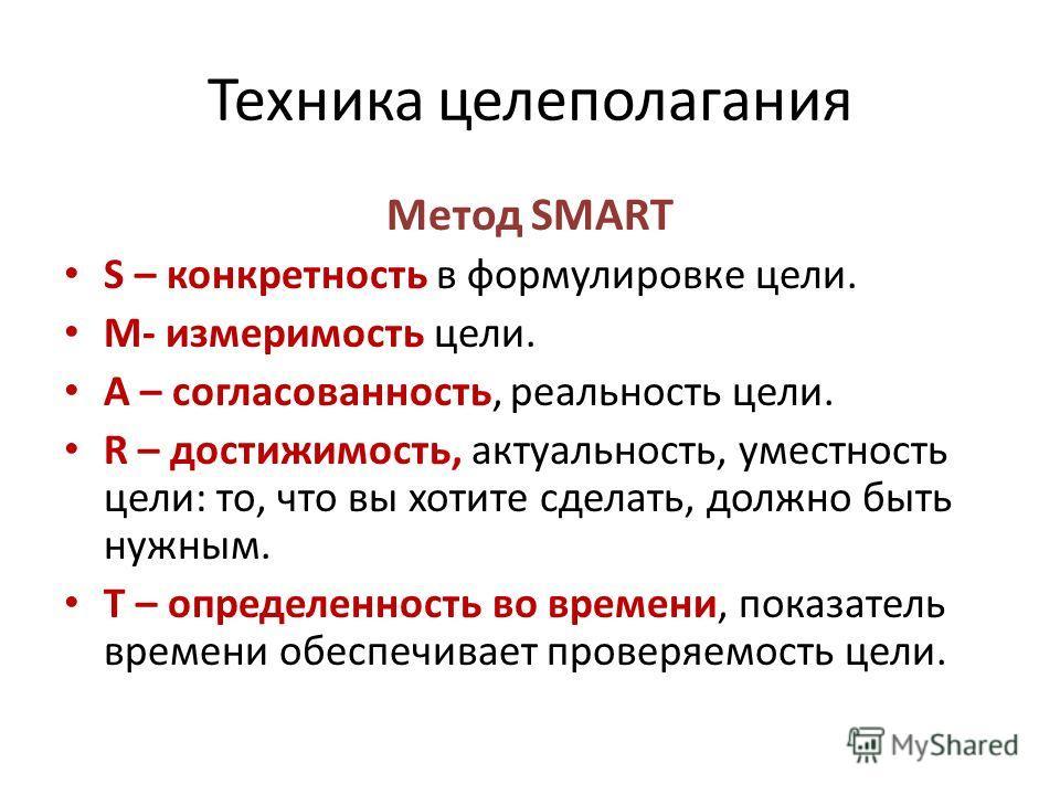 Техника целеполагания Метод SMART S – конкретность в формулировке цели. M- измеримость цели. A – согласованность, реальность цели. R – достижимость, актуальность, уместность цели: то, что вы хотите сделать, должно быть нужным. T – определенность во в