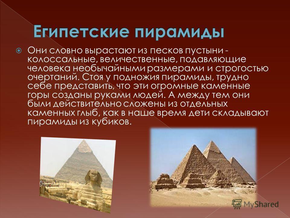Они словно вырастают из песков пустыни - колоссальные, величественные, подавляющие человека необычайными размерами и строгостью очертаний. Стоя у подножия пирамиды, трудно себе представить, что эти огромные каменные горы созданы руками людей. А между