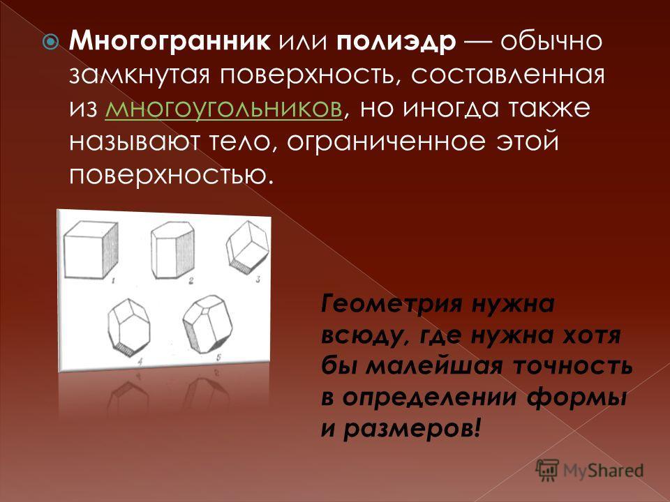 Многогранник или полиэдр обычно замкнутая поверхность, составленная из многоугольников, но иногда также называют тело, ограниченное этой поверхностью.многоугольников размеров! Многогранник и ли полиэдр обычно замкнутая поверхность, составленная из мн