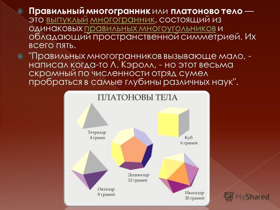 Правильный многогранник или платоново тело это выпуклый многогранник, состоящий из одинаковых правильных многоугольников и обладающий пространственной симметрией. Их всего пять.выпуклый многогранник правильных многоугольников