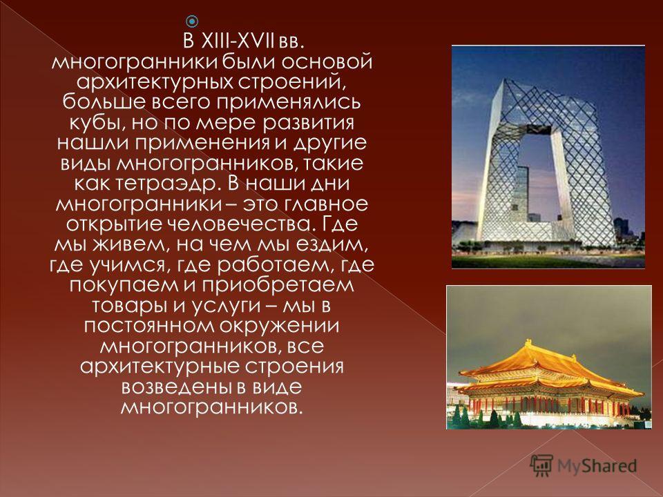 В XIII-XVII вв. многогранники были основой архитектурных строений, больше всего применялись кубы, но по мере развития нашли применения и другие виды многогранников, такие как тетраэдр. В наши дни многогранники – это главное открытие человечества. Где
