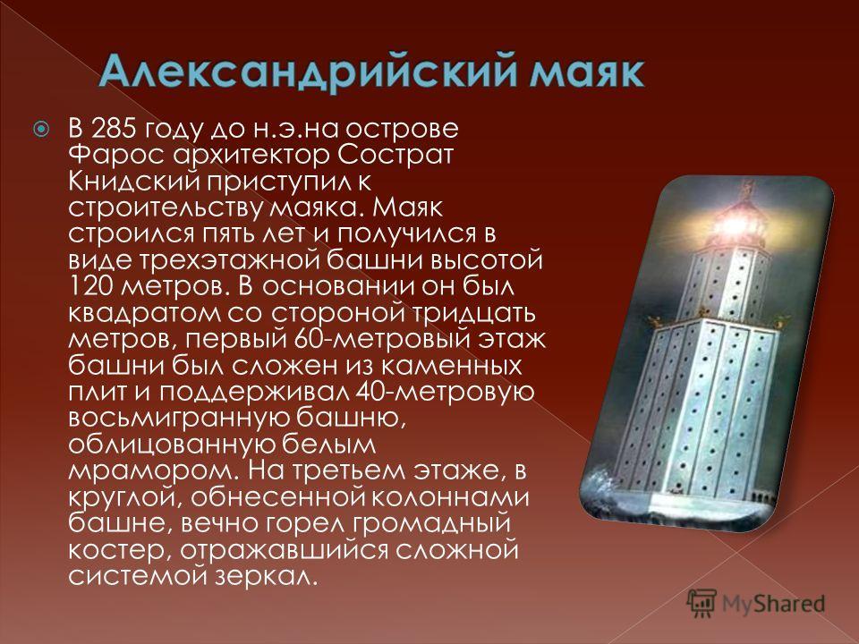 В 285 году до н.э.на острове Фарос архитектор Сострат Книдский приступил к строительству маяка. Маяк строился пять лет и получился в виде трехэтажной башни высотой 120 метров. В основании он был квадратом со стороной тридцать метров, первый 60-метров