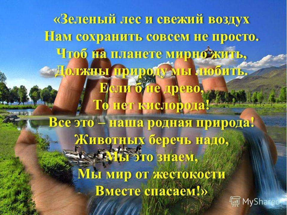 «Зеленый лес и свежий воздух Нам сохранить совсем не просто. Чтоб на планете мирно жить, Должны природу мы любить. Если б не древо, То нет кислорода! Все это – наша родная природа! Животных беречь надо, Мы это знаем, Мы мир от жестокости Вместе спаса