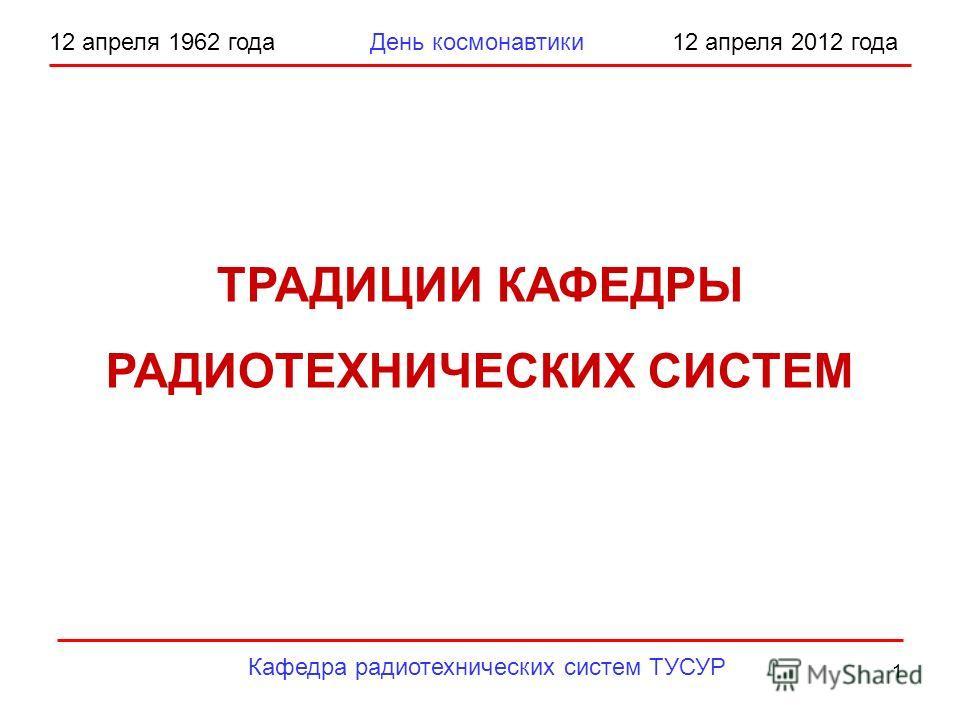 1 12 апреля 1962 года День космонавтики 12 апреля 2012 года Кафедра радиотехнических систем ТУСУР ТРАДИЦИИ КАФЕДРЫ РАДИОТЕХНИЧЕСКИХ СИСТЕМ