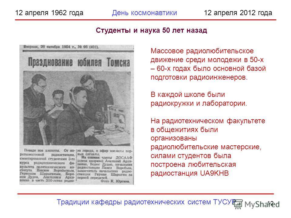 12 12 апреля 1962 года День космонавтики 12 апреля 2012 года Традиции кафедры радиотехнических систем ТУСУР Студенты и наука 50 лет назад Массовое радиолюбительское движение среди молодежи в 50-х – 60-х годах было основной базой подготовки радиоинжен
