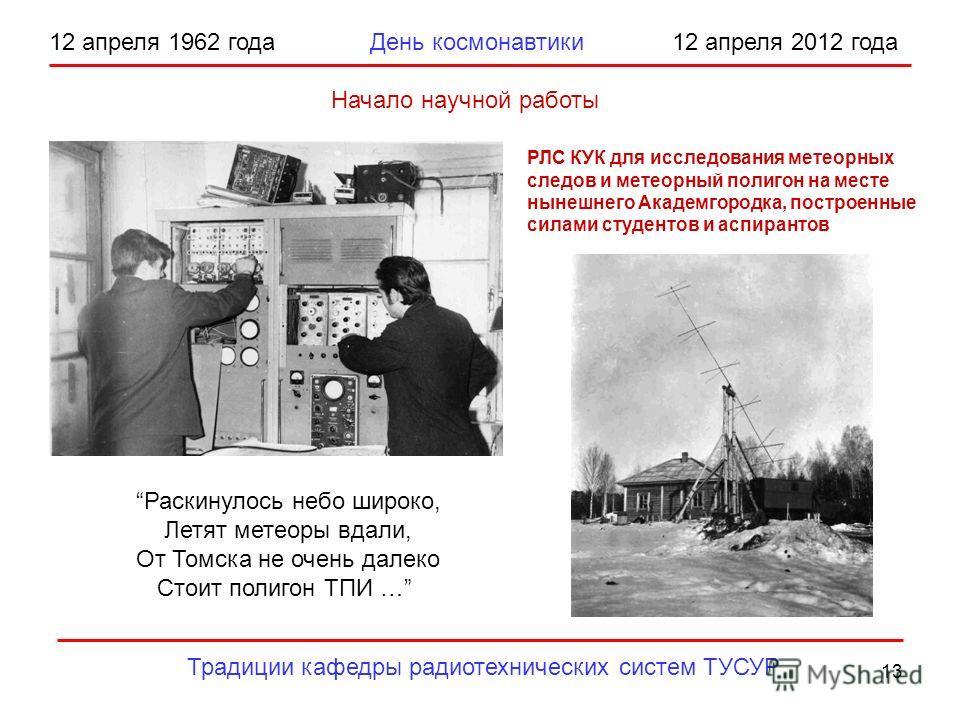 13 12 апреля 1962 года День космонавтики 12 апреля 2012 года Традиции кафедры радиотехнических систем ТУСУР Начало научной работы РЛС КУК для исследования метеорных следов и метеорный полигон на месте нынешнего Академгородка, построенные силами студе