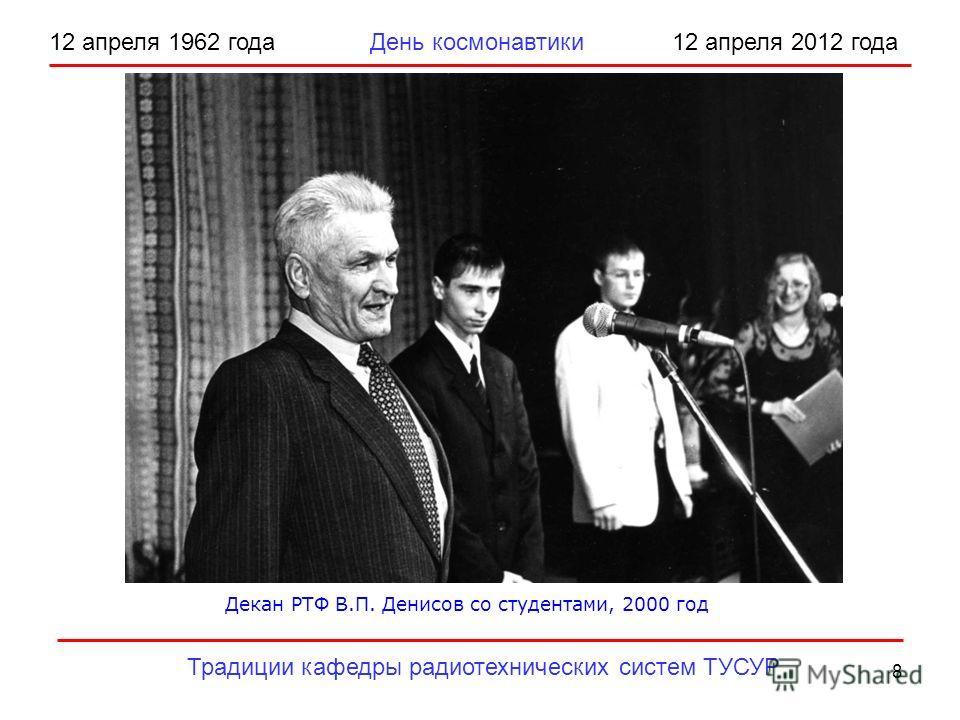 8 12 апреля 1962 года День космонавтики 12 апреля 2012 года Традиции кафедры радиотехнических систем ТУСУР Декан РТФ В.П. Денисов со студентами, 2000 год