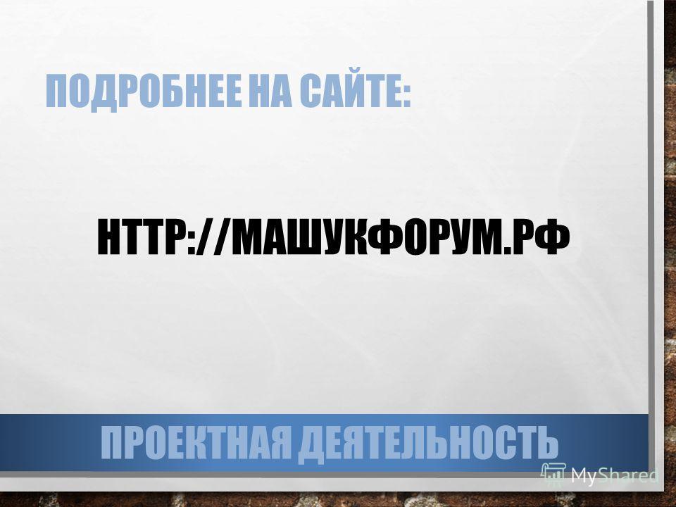 ПОДРОБНЕЕ НА САЙТЕ: HTTP://МАШУКФОРУМ.РФ ПРОЕКТНАЯ ДЕЯТЕЛЬНОСТЬ