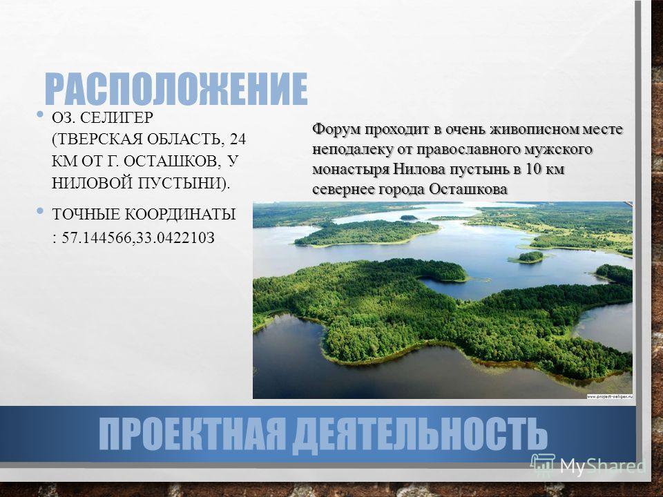 РАСПОЛОЖЕНИЕ ОЗ. СЕЛИГЕР (ТВЕРСКАЯ ОБЛАСТЬ, 24 КМ ОТ Г. ОСТАШКОВ, У НИЛОВОЙ ПУСТЫНИ). ТОЧНЫЕ КООРДИНАТЫ : 57.144566,33.042210З Форум проходит в очень живописном месте неподалеку от православного мужского монастыря Нилова пустынь в 10 км севернее горо