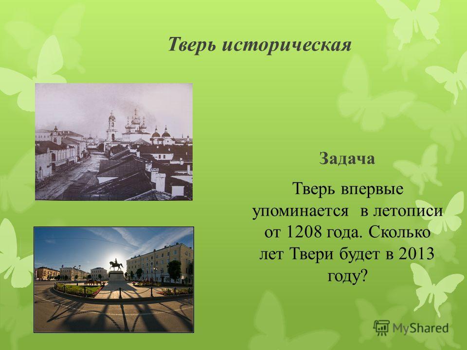 Тверь историческая Задача Тверь впервые упоминается в летописи от 1208 года. Сколько лет Твери будет в 2013 году?