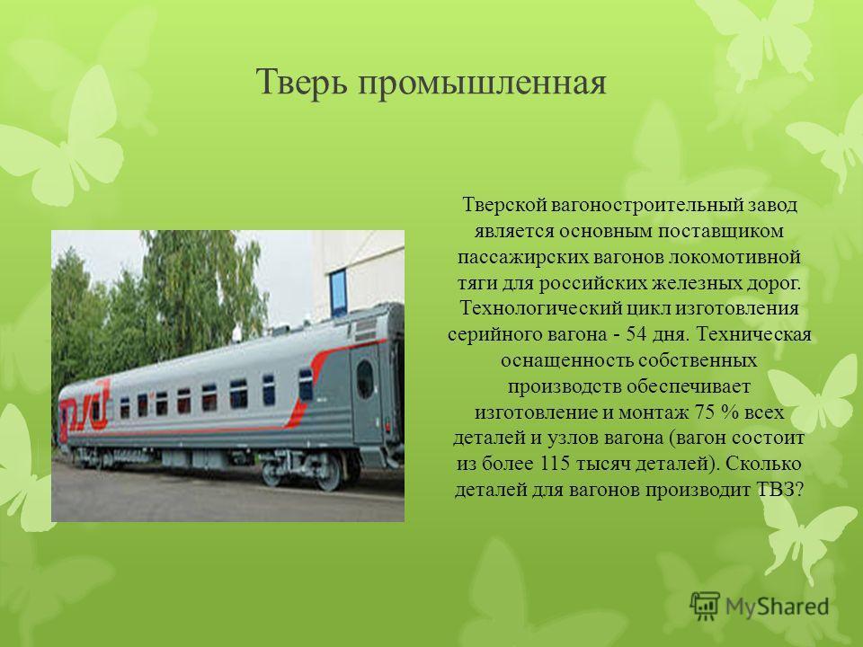 Тверь промышленная Тверской вагоностроительный завод является основным поставщиком пассажирских вагонов локомотивной тяги для российских железных дорог. Технологический цикл изготовления серийного вагона - 54 дня. Техническая оснащенность собственных