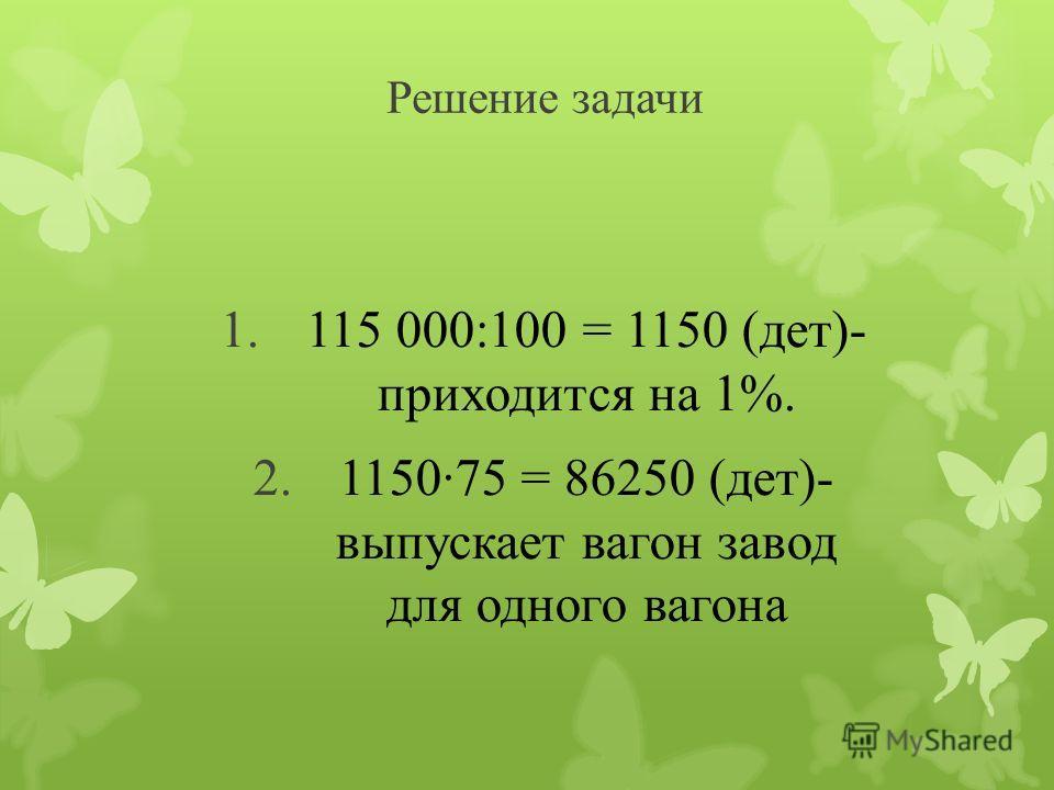 Решение задачи 1.115 000:100 = 1150 (дет)- приходится на 1%. 2.115075 = 86250 (дет)- выпускает вагон завод для одного вагона