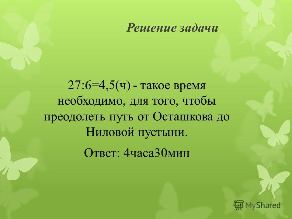 Решение задачи 27:6=4,5(ч) - такое время необходимо, для того, чтобы преодолеть путь от Осташкова до Ниловой пустыни. Ответ: 4 часа 30 мин