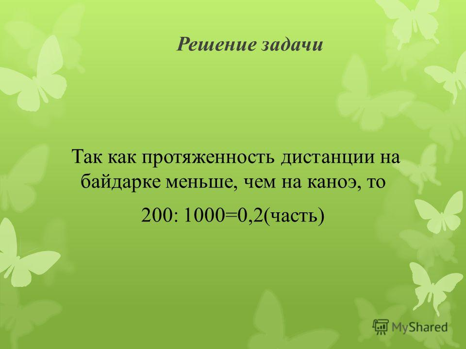 Решение задачи Так как протяженность дистанции на байдарке меньше, чем на каноэ, то 200: 1000=0,2(часть)