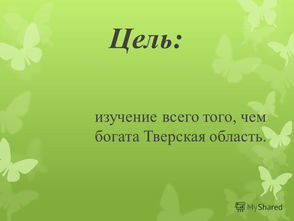Цель: изучение всего того, чем богата Тверская область.