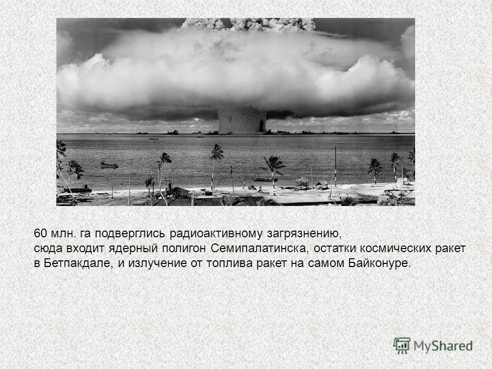 60 млн. га подверглись радиоактивному загрязнению, сюда входит ядерный полигон Семипалатинска, остатки космических ракет в Бетпакдале, и излучение от топлива ракет на самом Байконуре.