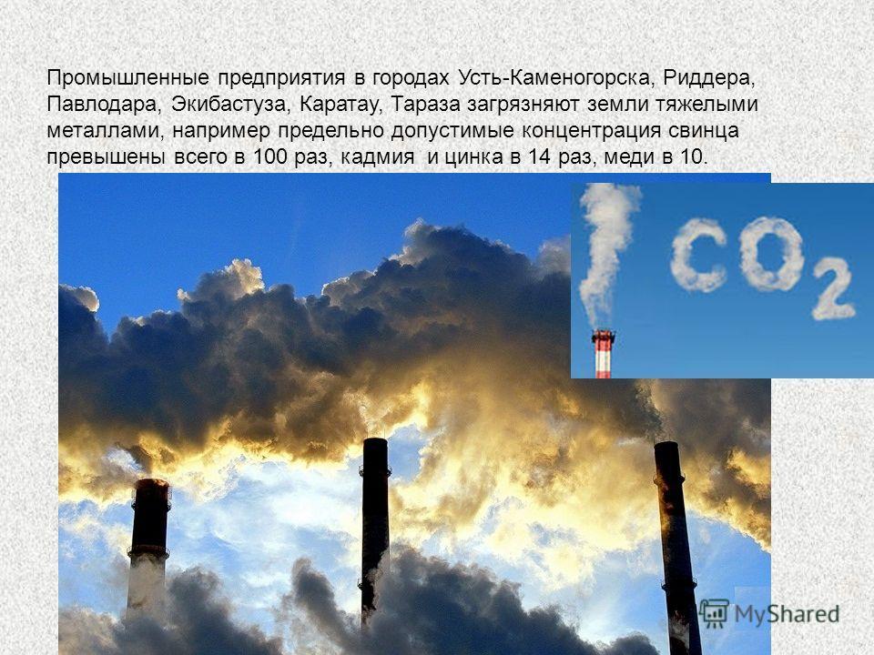 Промышленные предприятия в городах Усть-Каменогорска, Риддера, Павлодара, Экибастуза, Каратау, Тараза загрязняют земли тяжелыми металлами, например предельно допустимые концентрация свинца превышены всего в 100 раз, кадмия и цинка в 14 раз, меди в 10