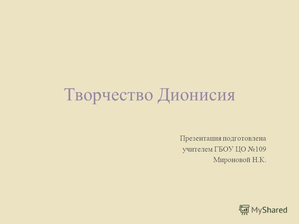 Творчество Дионисия Презентация подготовлена учителем ГБОУ ЦО 109 Мироновой Н.К.