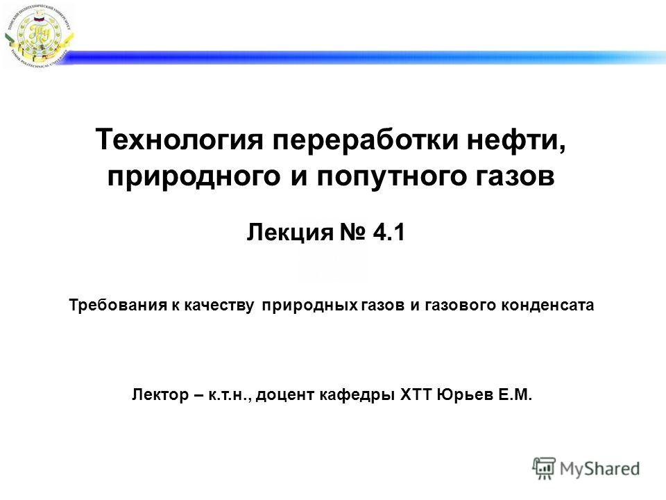 Лекция 4.1 Лектор – к.т.н., доцент кафедры ХТТ Юрьев Е.М. Требования к качеству природных газов и газового конденсата Технология переработки нефти, природного и попутного газов