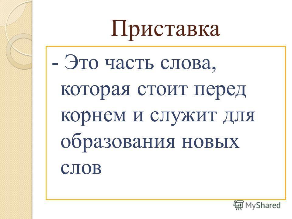 Приставка - Это часть слова, которая стоит перед корнем и служит для образования новых слов