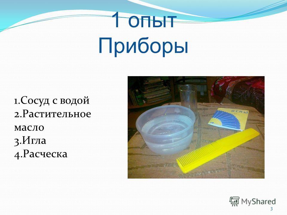 1 опыт Приборы 1. Сосуд с водой 2. Растительное масло 3. Игла 4. Расческа 3