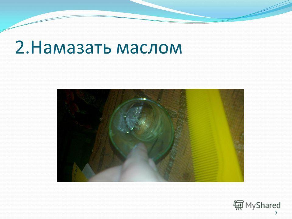 2. Намазать маслом 5
