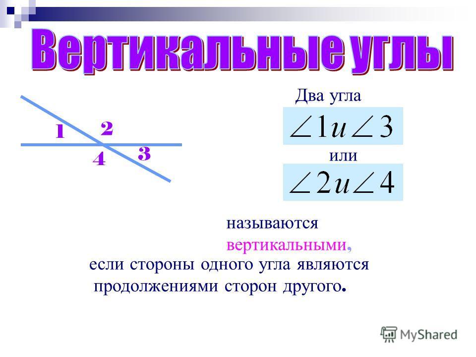 Два угла называются вертикальными, если стороны одного угла являются продолжениями сторон другого. 1 2 3 4 или