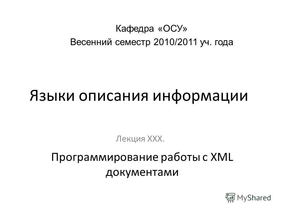 Языки описания информации Лекция ХХХ. Кафедра «ОСУ» Весенний семестр 2010/2011 уч. года Программирование работы с XML документами