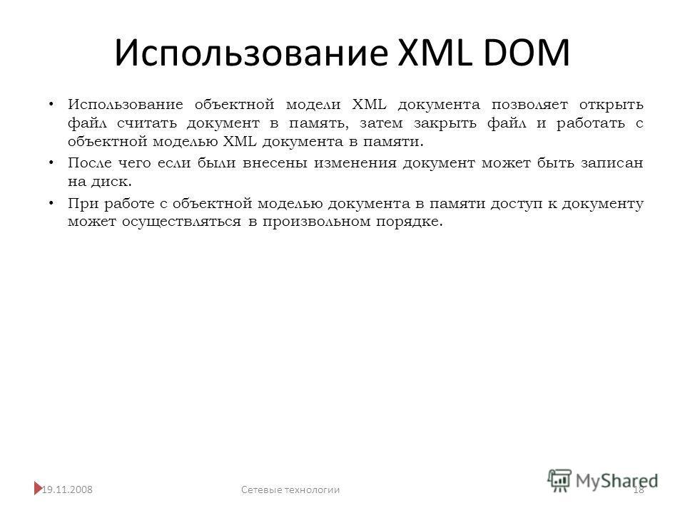 Использование XML DOM 19.11.2008Сетевые технологии 18 Использование объектной модели XML документа позволяет открыть файл считать документ в память, затем закрыть файл и работать с объектной моделью XML документа в памяти. После чего если были внесен