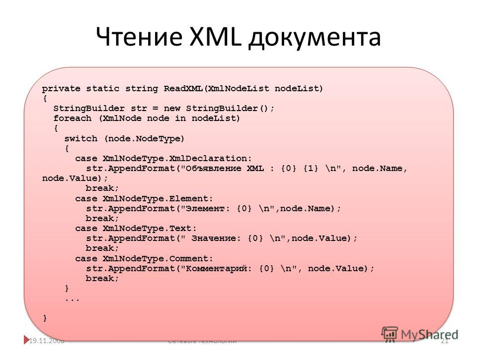 Чтение XML документа 19.11.2008Сетевые технологии 21 private static string ReadXML(XmlNodeList nodeList) { StringBuilder str = new StringBuilder(); foreach (XmlNode node in nodeList) { switch (node.NodeType) { case XmlNodeType.XmlDeclaration: str.App