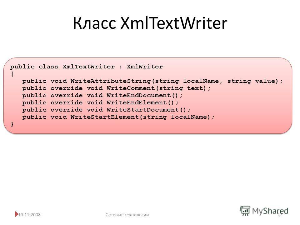 Класс XmlTextWriter 19.11.2008Сетевые технологии 27 public class XmlTextWriter : XmlWriter { public void WriteAttributeString(string localName, string value); public override void WriteComment(string text); public override void WriteEndDocument(); pu