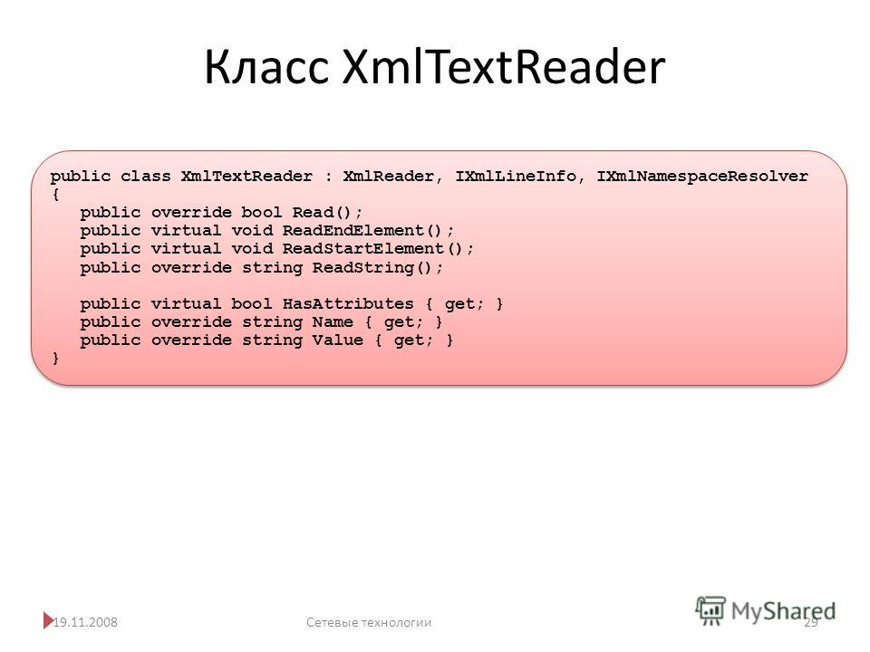 Класс XmlTextReader 19.11.2008Сетевые технологии 29 public class XmlTextReader : XmlReader, IXmlLineInfo, IXmlNamespaceResolver { public override bool Read(); public virtual void ReadEndElement(); public virtual void ReadStartElement(); public overri