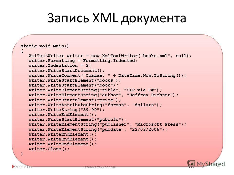 Запись XML документа 19.11.2008Сетевые технологии 31 static void Main() { XmlTextWriter writer = new XmlTextWriter(