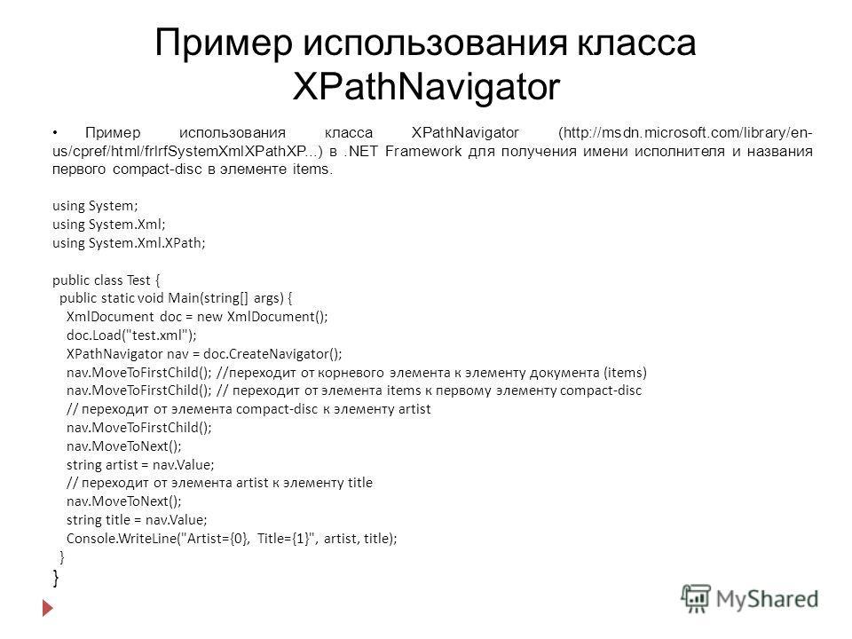 Пример использования класса XPathNavigator Пример использования класса XPathNavigator (http://msdn.microsoft.com/library/en- us/cpref/html/frlrfSystemXmlXPathXP...) в.NET Framework для получения имени исполнителя и названия первого compact-disc в эле