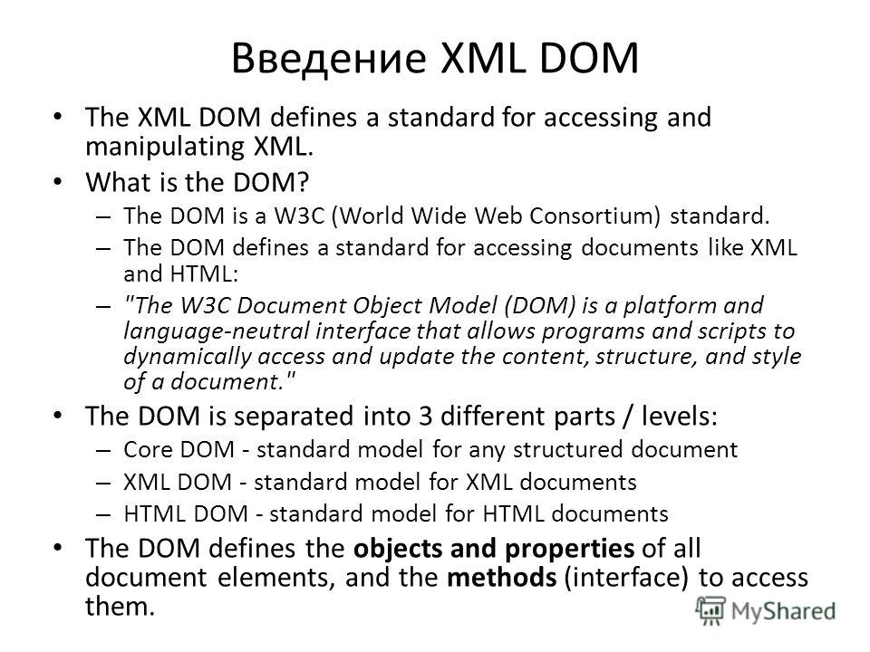 Введение XML DOM The XML DOM defines a standard for accessing and manipulating XML. What is the DOM? – The DOM is a W3C (World Wide Web Consortium) standard. – The DOM defines a standard for accessing documents like XML and HTML: –