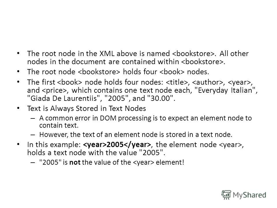 The root node in the XML above is named. All other nodes in the document are contained within. The root node holds four nodes. The first node holds four nodes:,,, and, which contains one text node each,