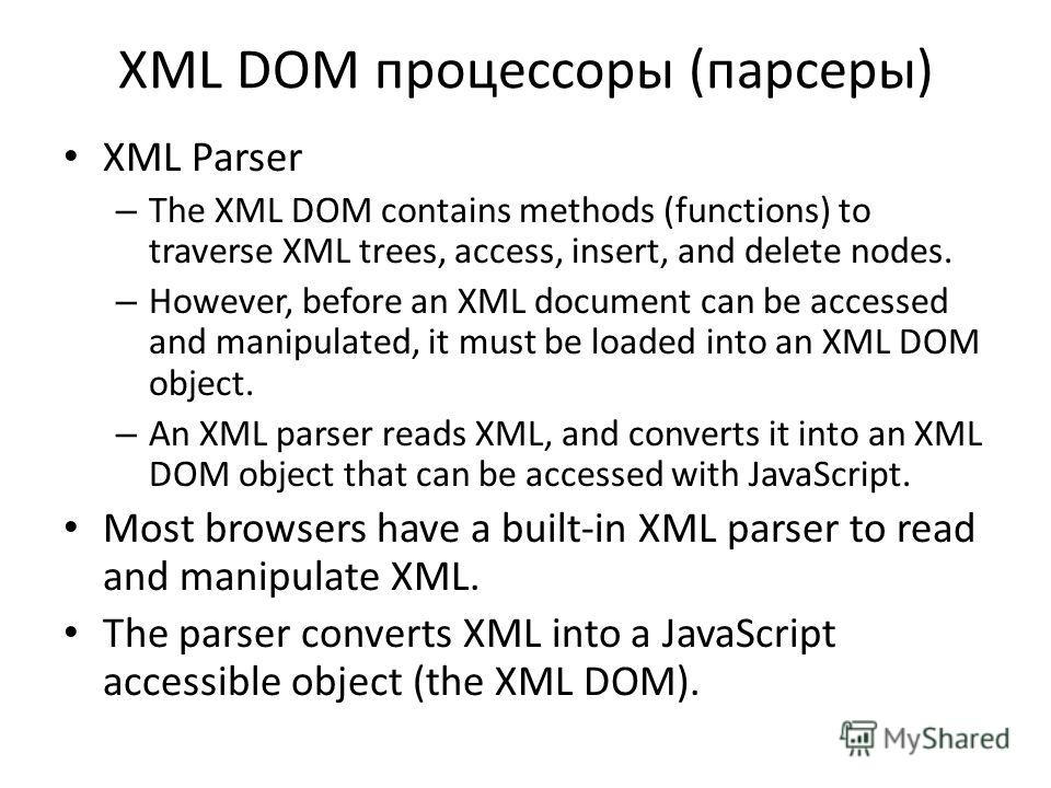 XML DOM процессоры (парсеры) XML Parser – The XML DOM contains methods (functions) to traverse XML trees, access, insert, and delete nodes. – However, before an XML document can be accessed and manipulated, it must be loaded into an XML DOM object. –